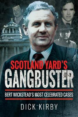 Scotland Yard's Gangbuster: Bert Wickstead's Most Celebrated Cases by Kirby, Dick