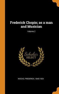 Frederick Chopin; As a Man and Musician; Volume 2 by Frederick Niecks