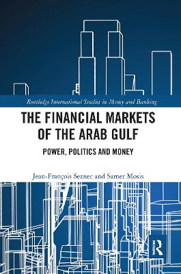 The Financial Markets of the Arab Gulf: Power, Politics and Money by Jean Francois Seznec