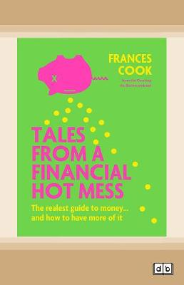 Tales from a Financial Hot Mess: The realest guide to money ... and how to have more of it by Frances Cook
