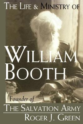 The Life and Ministry of William Booth: Founder of the Salvation Army by Roger Joseph Green