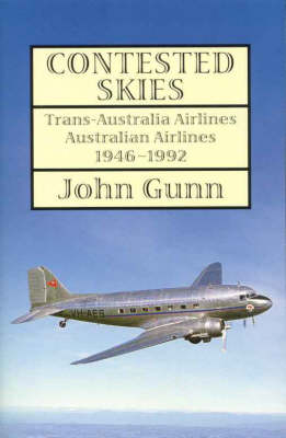 Contested Skies: Trans-australia Airlines Australian Airlines 1946 - 1992 by John Gunn