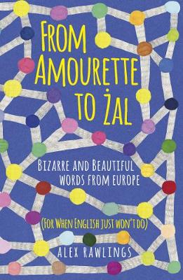 From Amourette to Zal: Bizarre and Beautiful Words from Europe: (For When English Just Won't Do) by Alex Rawlings