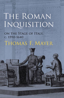 The Roman Inquisition on the Stage of Italy, c. 1590-1640 by Thomas F. Mayer
