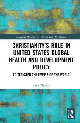 Christianity's Role in United States Global Health and Development Policy: To Transfer the Empire of the World book