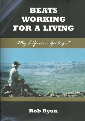 Beats Working for a Living: My Life as a Geologist by Rob Ryan