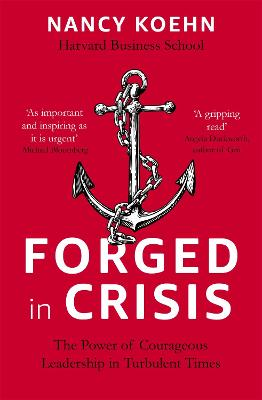 Forged in Crisis: The Power of Courageous Leadership in Turbulent Times by Nancy Koehn