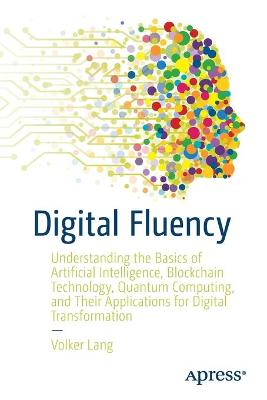 Digital Fluency: Understanding the Basics of Artificial Intelligence, Blockchain Technology, Quantum Computing, and Their Applications for Digital Transformation by Volker Lang
