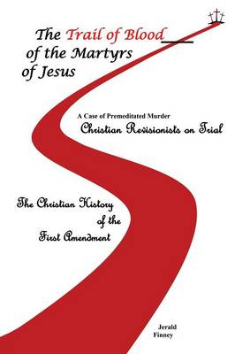 The Trail of Blood of the Martyrs of Jesus by Jerald Finney
