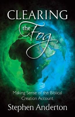 Clearing the Fog: Making Sense of the Biblical Creation Account by Stephen Anderton