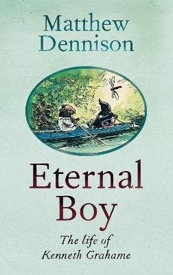Eternal Boy: The Life of Kenneth Grahame by Matthew Dennison