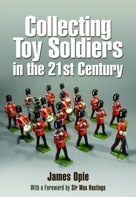 Collecting Toy Soldiers in the 21st Century by James Opie