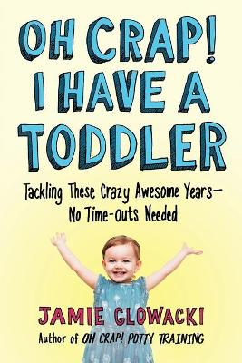 Oh Crap! I Have a Toddler: Tackling These Crazy Awesome Years-No Time-outs Needed by Jamie Glowacki