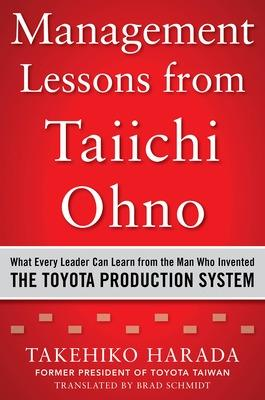 Management Lessons from Taiichi Ohno: What Every Leader Can Learn from the Man who Invented the Toyota Production System by Takehiko Harada