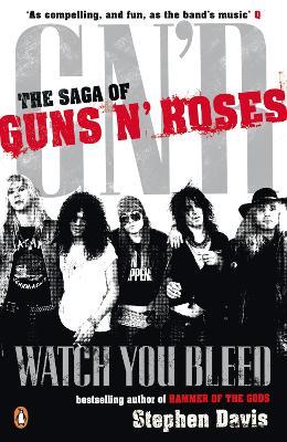 Watch You Bleed: The Saga of Guns N' Roses by Stephen Davis