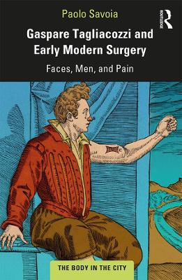 Gaspare Tagliacozzi and Early Modern Surgery: Faces, Men, and Pain by Paolo Savoia
