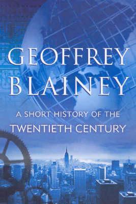 A Short History of the Twentieth Century by Blainey Geoffrey