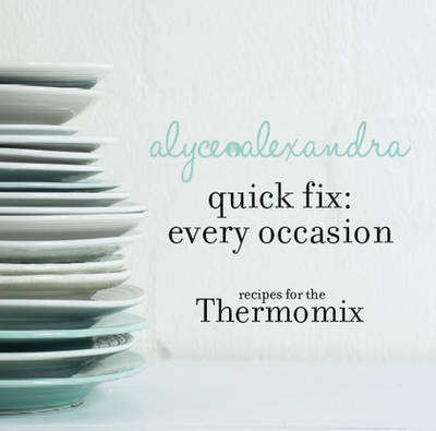 Quick Fix: Every Occasion: Recipes for the Thermomix by Alyce Alexandra