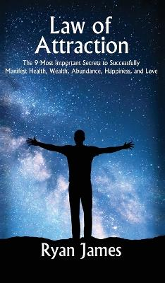 Law of Attraction: The 9 Most Important Secrets to Successfully Manifest Health, Wealth, Abundance, Happiness and Love by Ryan James