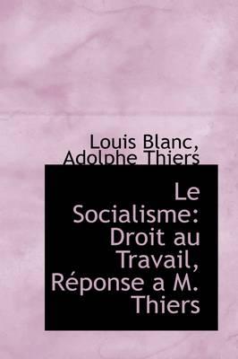 Le Socialisme: Droit Au Travail, R Ponse A M. Thiers by Adolphe Thiers Louis Blanc