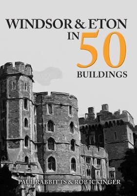 Windsor & Eton in 50 Buildings by Paul Rabbitts