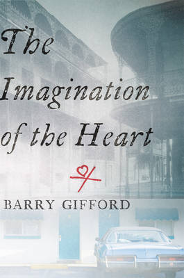 Imagination Of The Heart by Barry Gifford