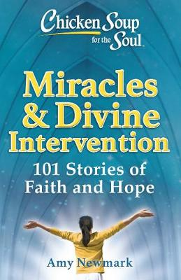 Chicken Soup for the Soul: Miracles & Divine Intervention: 101 Stories of Faith and Hope by Amy Newmark