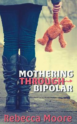 Mothering Through Bipolar by Rebecca Moore