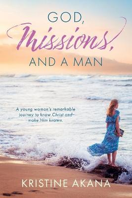 God, Missions, And A Man: A young woman's remarkable journey to know Christ and make Him known. by Kristine Akana
