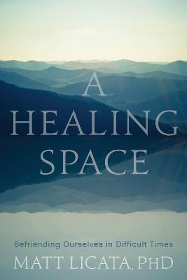 A Healing Space: Befriending Ourselves in Difficult Times by Matt Licata