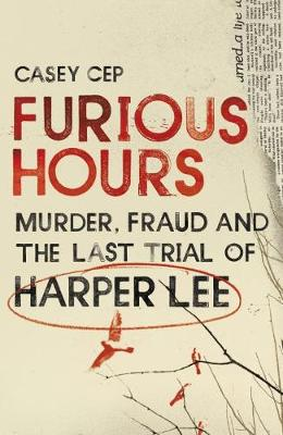 Furious Hours: Murder, Fraud and the Last Trial of Harper Lee by Casey Cep