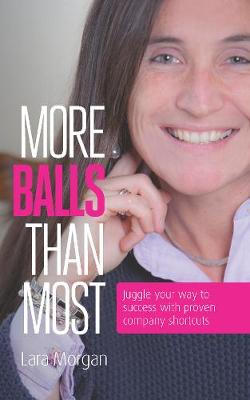 More balls than most: Juggle your way to success with proven company shortcuts by Lara Morgan