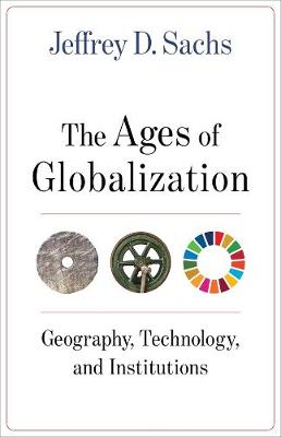 The Ages of Globalization: Geography, Technology, and Institutions by Jeffrey D. Sachs