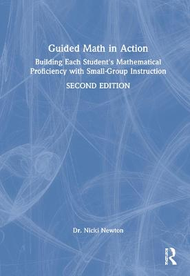 Guided Math in Action: Building Each Student's Mathematical Proficiency with Small-Group Instruction by Nicki Newton