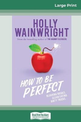 How to Be Perfect: Blogging brides. Clean eating. Healthy tricks. (16pt Large Print Edition) by Holly Wainwright