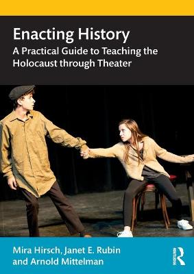 Enacting History: A Practical Guide to Teaching the Holocaust through Theater book