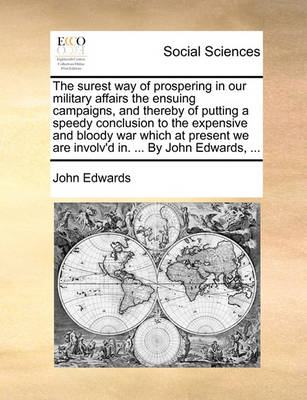 The Surest Way of Prospering in Our Military Affairs the Ensuing Campaigns, and Thereby of Putting a Speedy Conclusion to the Expensive and Bloody War Which at Present We Are Involv'd In. ... by John Edwards, ... book
