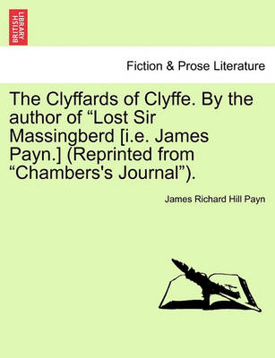 "The Clyffards of Clyffe. by the Author of ""Lost Sir Massingberd [I.E. James Payn.] (Reprinted from ""Chambers's Journal""). by James Richard Hill Payn"