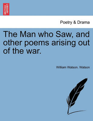 The Man Who Saw, and Other Poems Arising Out of the War. by William Watson