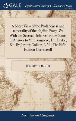 A Short View of the Profaneness and Immorality of the English Stage, &c. with the Several Defences of the Same. in Answer to Mr. Congreve, Dr. Drake, &c. by Jeremy Collier, A.M. [the Fifth Edition Corrected] by Jeremy Collier