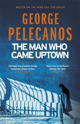 The Man Who Came Uptown: One of The Times 'Best Crime Novels of the Decade' by George Pelecanos