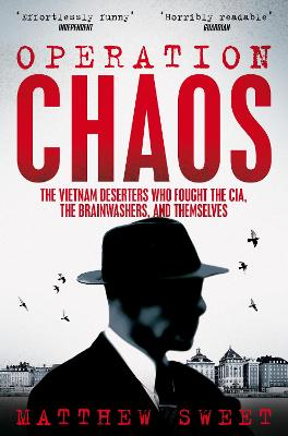 Operation Chaos: The Vietnam Deserters Who Fought the CIA, the Brainwashers, and Themselves by Matthew Sweet