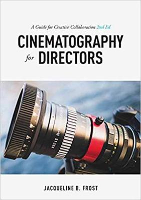 Cinematography for Directors, 2nd Edition: A Guide for Creative Collaboration by Jacqueline B. Frost