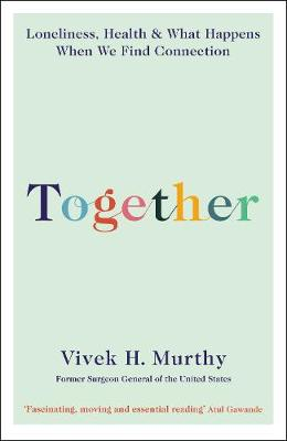 Together: Loneliness, Health and What Happens When We Find Connection by Vivek H Murthy