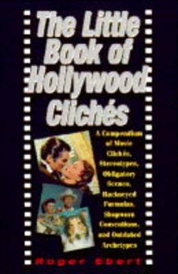 The Little Book of Hollywood Cliches: Compendium of Movie Cliches, Stereotypes, Obligatory Scenes, Hackneyed Formulas, Shopworn Conventions and Outdated Stereotypes by Roger Ebert