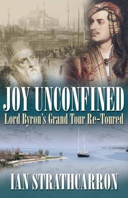 Joy Unconfined!: Lord Byron's Grand Tour Re-toured by Ian Strathcarron
