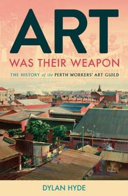 Art Was Their Weapon: The History of the Perth Workers' Art Guild book