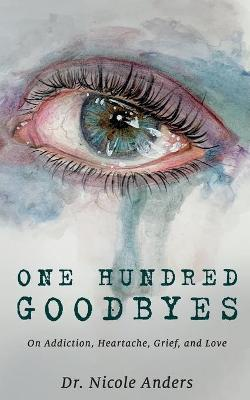 One Hundred Goodbyes: On Addiction, Heartache, Grief, and Love by Dr Nicole Anders