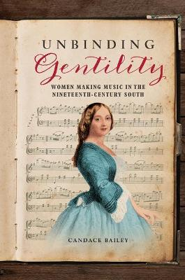 Unbinding Gentility: Women Making Music in the Nineteenth-Century South book