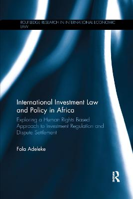 International Investment Law and Policy in Africa: Exploring a Human Rights Based Approach to Investment Regulation and Dispute Settlement by Fola Adeleke